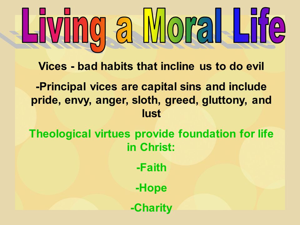 Living a Moral Life Vices - bad habits that incline us to do evil
