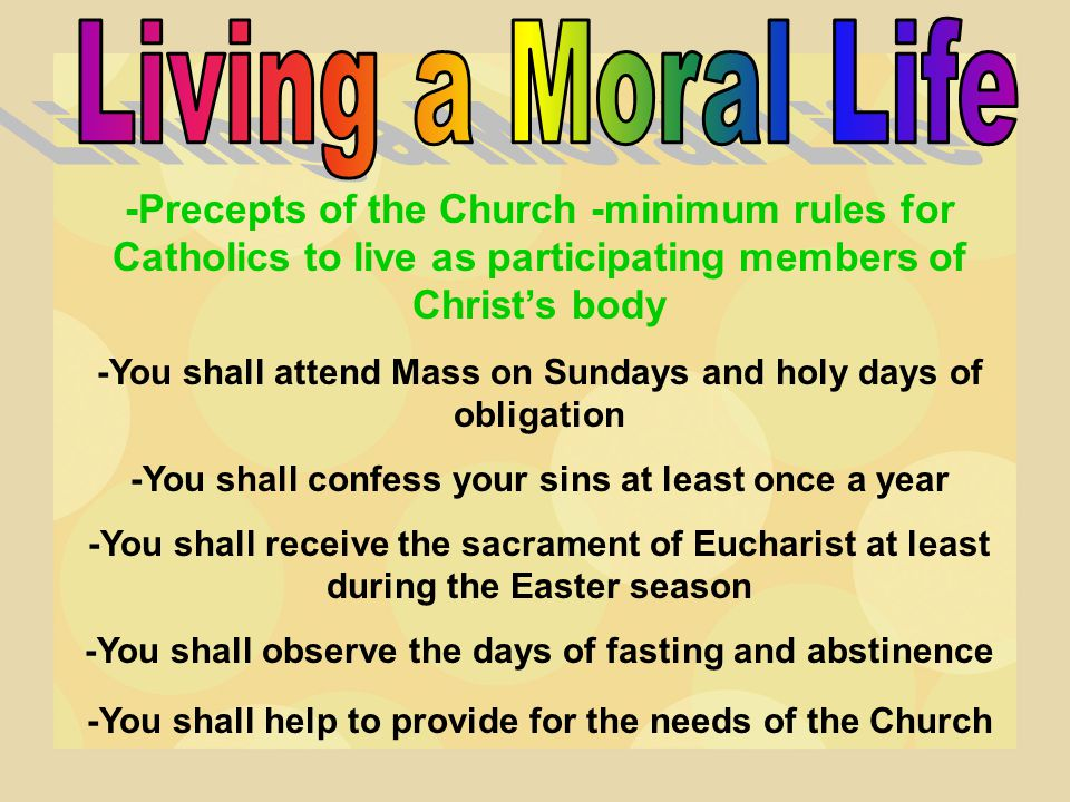Living a Moral Life -Precepts of the Church -minimum rules for Catholics to live as participating members of Christ's body.