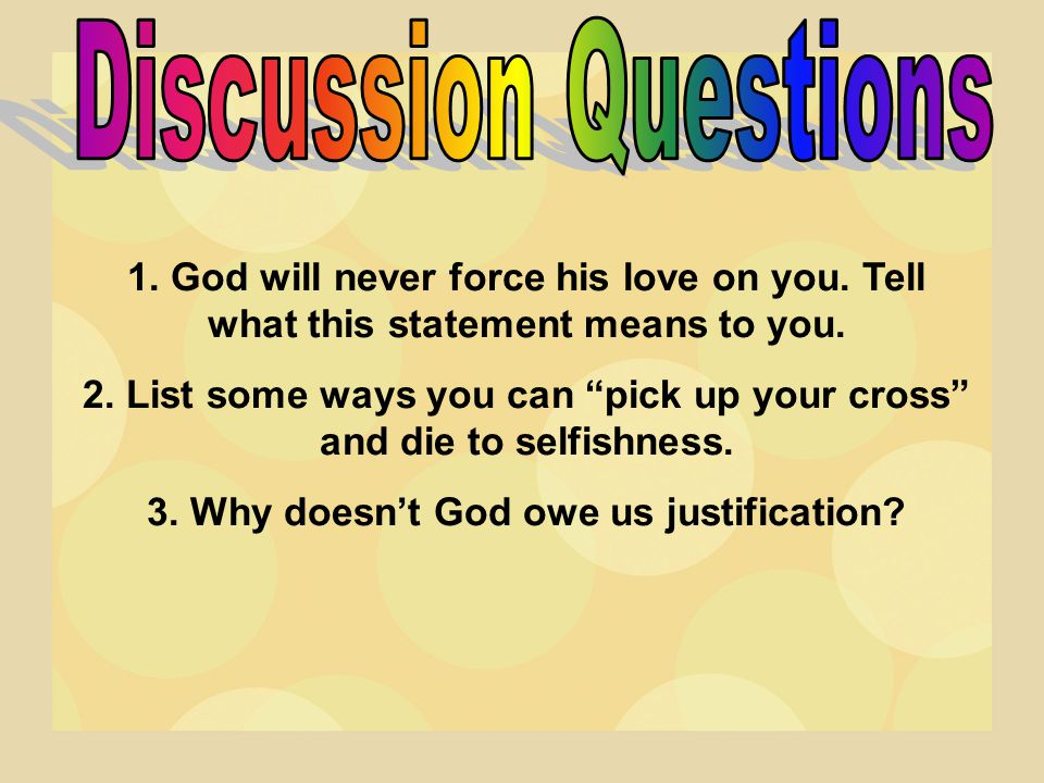 Discussion Questions 1. God will never force his love on you. Tell what this statement means to you.