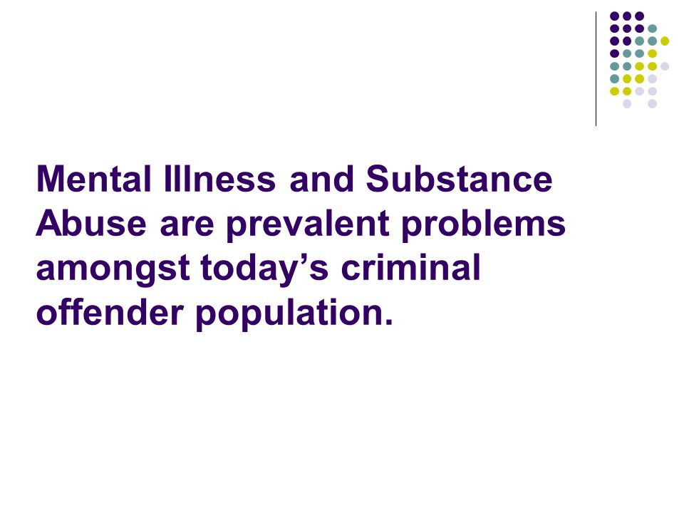 Mental Illness and Substance Abuse are prevalent problems amongst today's criminal offender population.