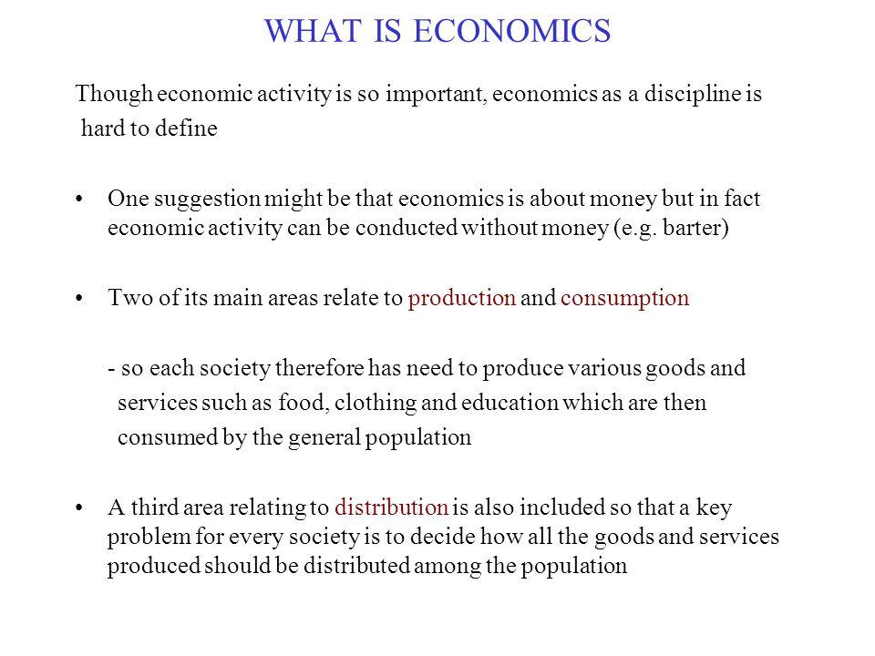 WHAT IS ECONOMICS Though economic activity is so important, economics as a discipline is. hard to define.