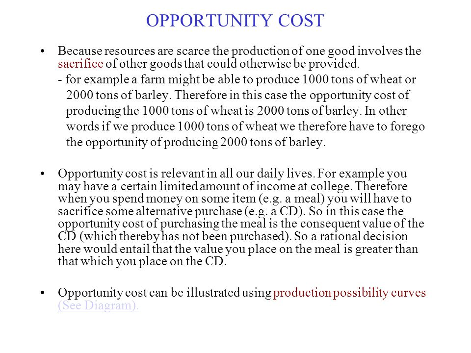 OPPORTUNITY COST Because resources are scarce the production of one good involves the sacrifice of other goods that could otherwise be provided.