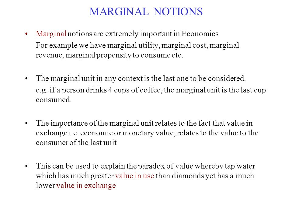 MARGINAL NOTIONS Marginal notions are extremely important in Economics