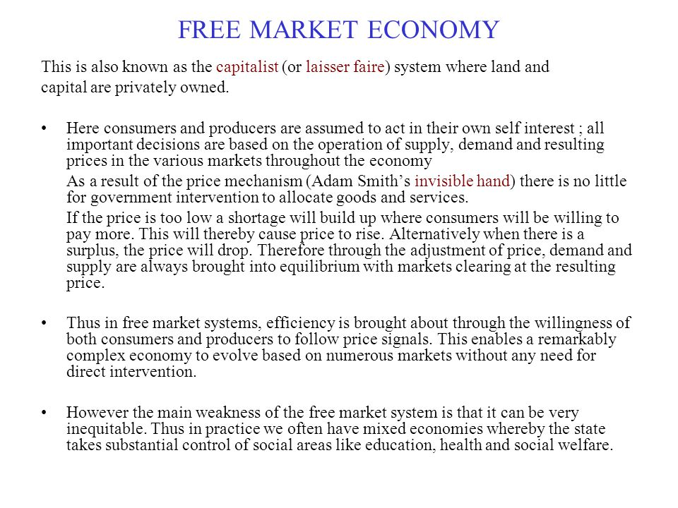 FREE MARKET ECONOMY This is also known as the capitalist (or laisser faire) system where land and. capital are privately owned.