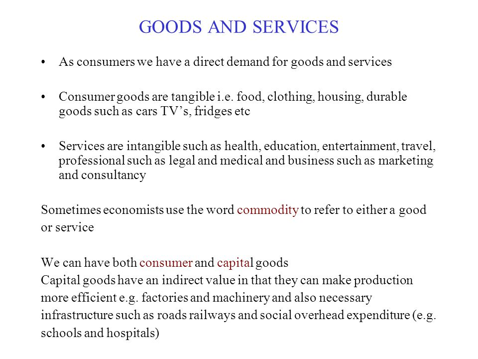 GOODS AND SERVICES As consumers we have a direct demand for goods and services.