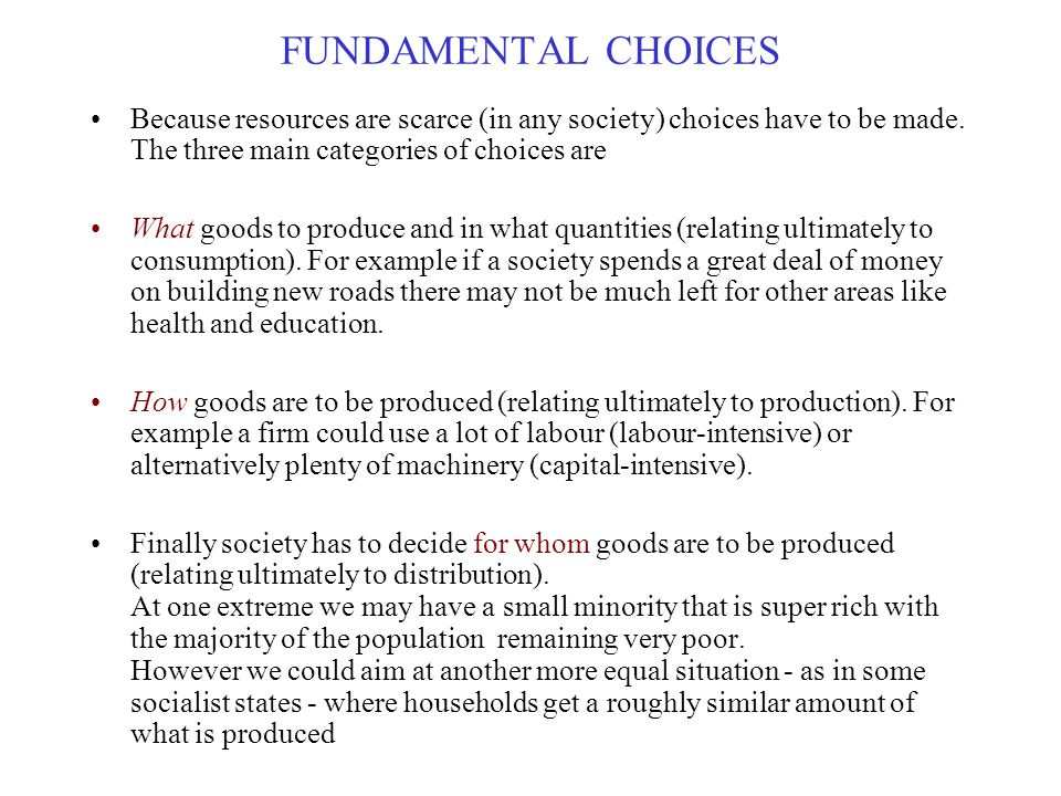 FUNDAMENTAL CHOICES Because resources are scarce (in any society) choices have to be made. The three main categories of choices are.