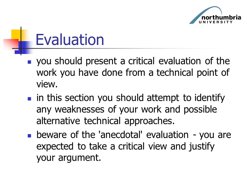 Evaluation you should present a critical evaluation of the work you have done from a technical point of view.