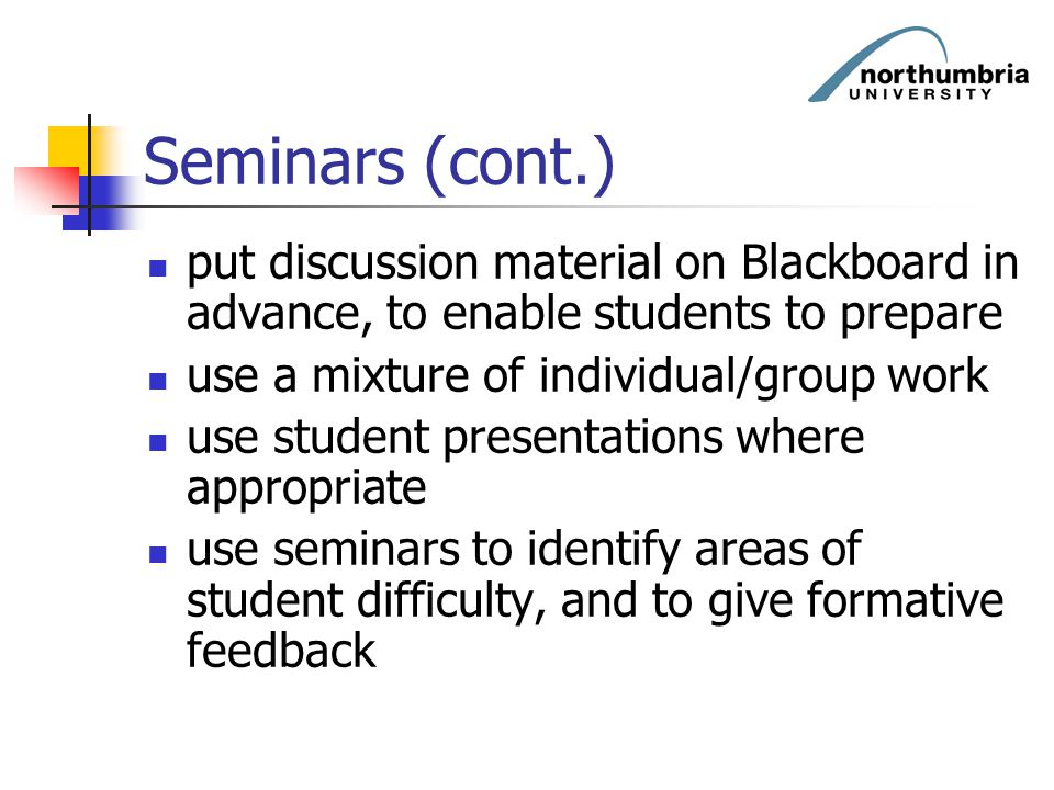 Seminars (cont.) put discussion material on Blackboard in advance, to enable students to prepare. use a mixture of individual/group work.