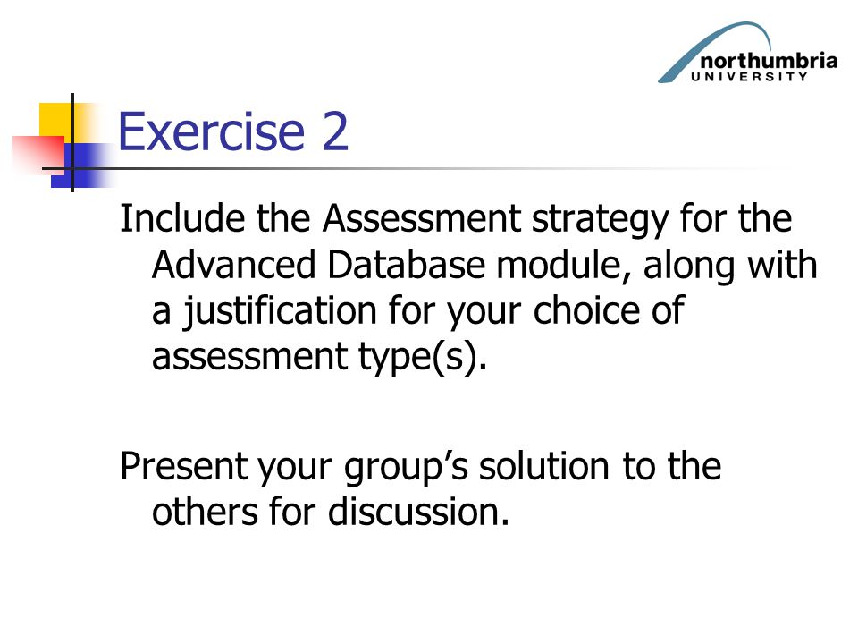 Exercise 2 Include the Assessment strategy for the Advanced Database module, along with a justification for your choice of assessment type(s).
