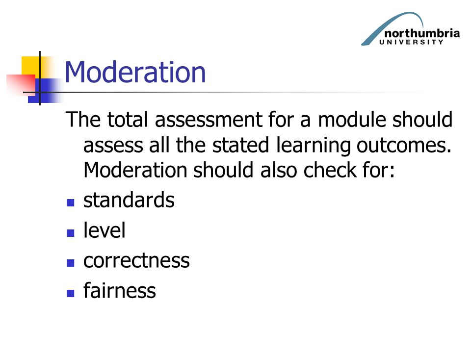 Moderation The total assessment for a module should assess all the stated learning outcomes. Moderation should also check for: