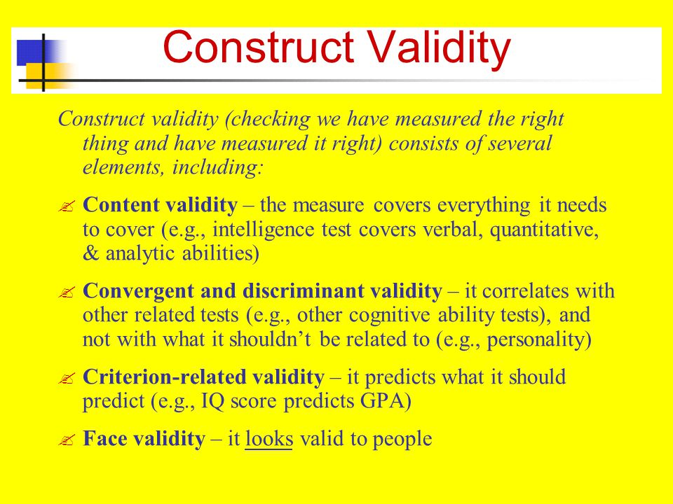 Construct Validity Construct validity (checking we have measured the right thing and have measured it right) consists of several elements, including: