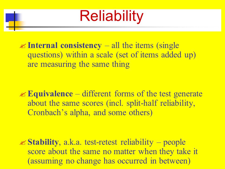Reliability Internal consistency – all the items (single questions) within a scale (set of items added up) are measuring the same thing.