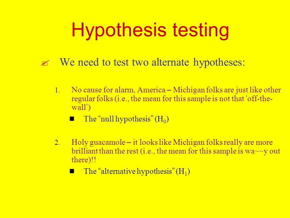 Hypothesis testing We need to test two alternate hypotheses: