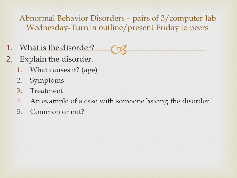 Abnormal Behavior Disorders – pairs of 3/computer lab Wednesday-Turn in outline/present Friday to peers