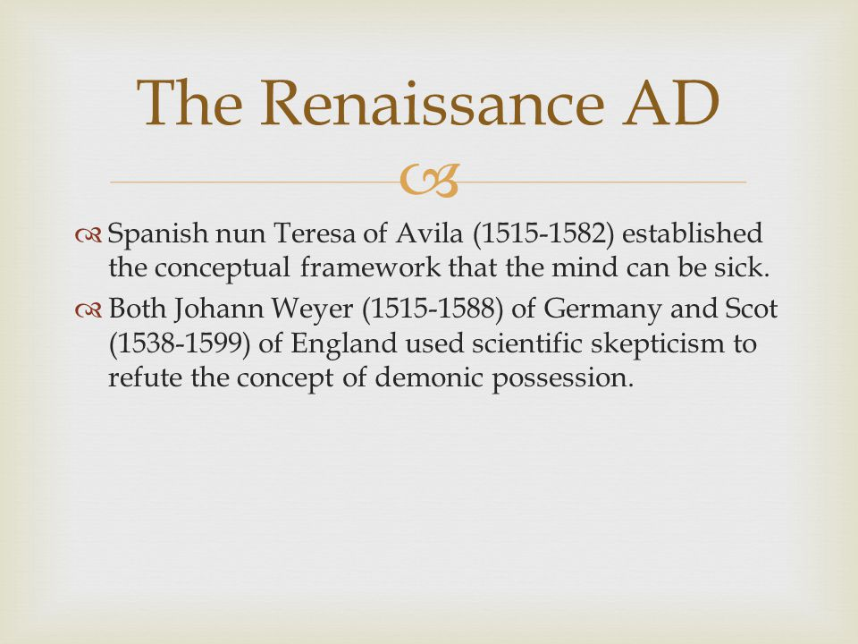 The Renaissance AD Spanish nun Teresa of Avila (1515-1582) established the conceptual framework that the mind can be sick.
