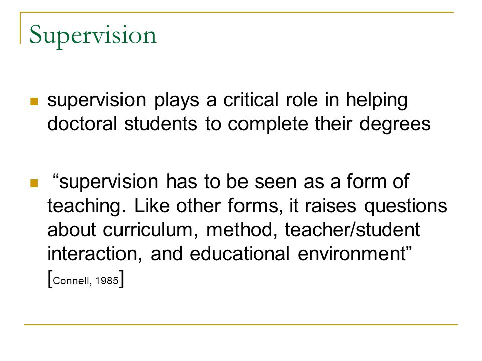 Supervision supervision plays a critical role in helping doctoral students to complete their degrees.