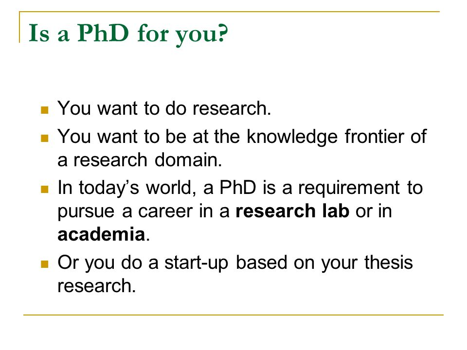 Is a PhD for you You want to do research.
