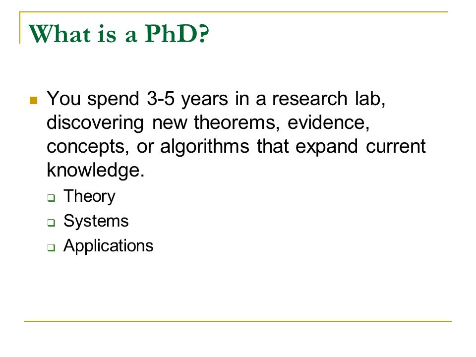 What is a PhD You spend 3-5 years in a research lab, discovering new theorems, evidence, concepts, or algorithms that expand current knowledge.