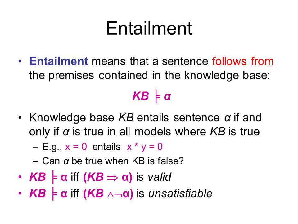 Entailment Entailment means that a sentence follows from the premises contained in the knowledge base: