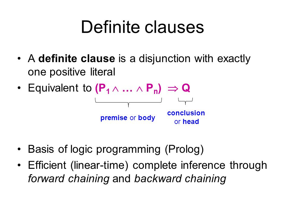 Definite clauses A definite clause is a disjunction with exactly one positive literal. Equivalent to (P1  …  Pn)  Q.