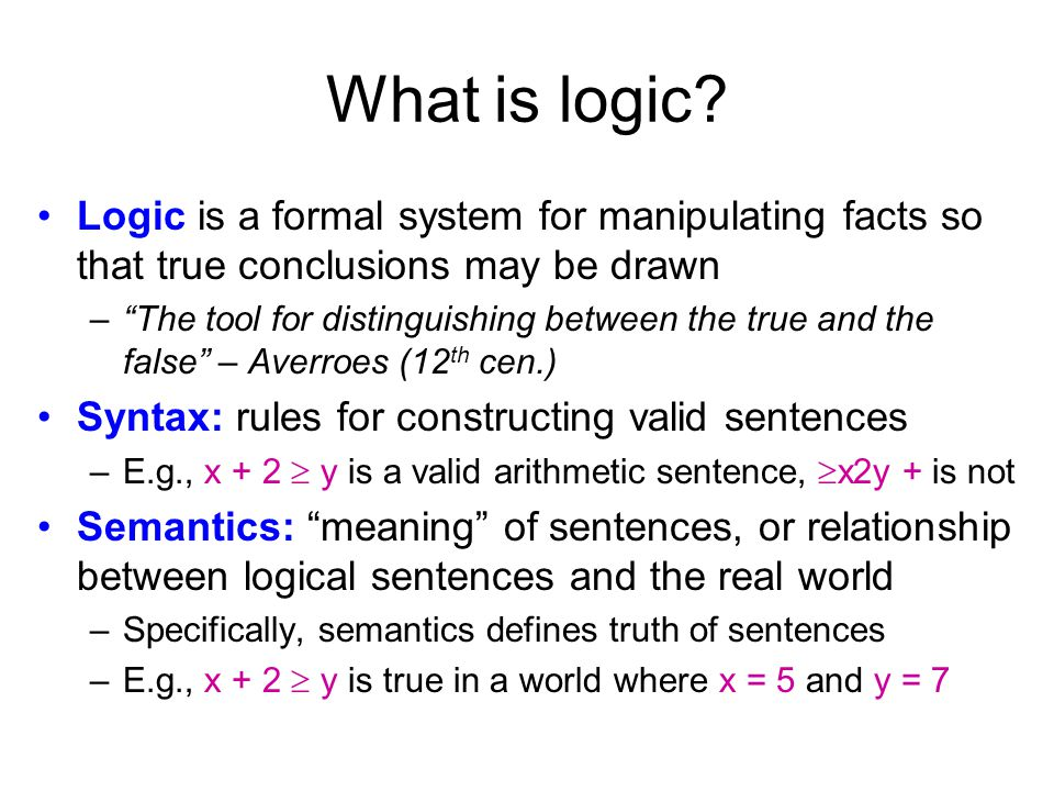 What is logic Logic is a formal system for manipulating facts so that true conclusions may be drawn.