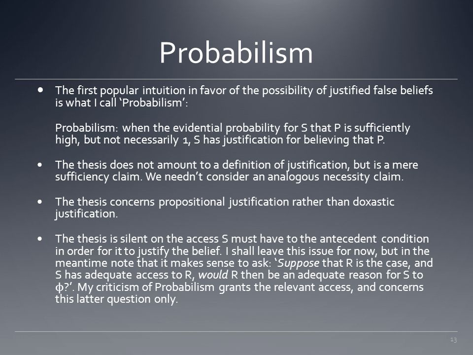 Probabilism The first popular intuition in favor of the possibility of justified false beliefs is what I call 'Probabilism':