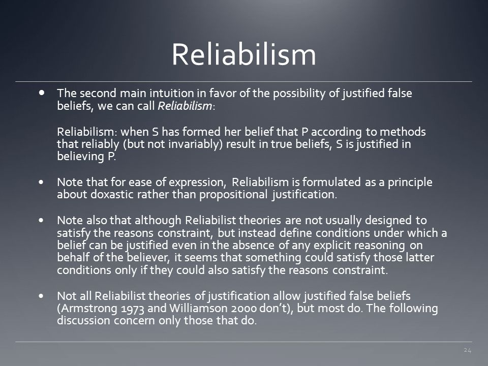 Reliabilism The second main intuition in favor of the possibility of justified false beliefs, we can call Reliabilism: