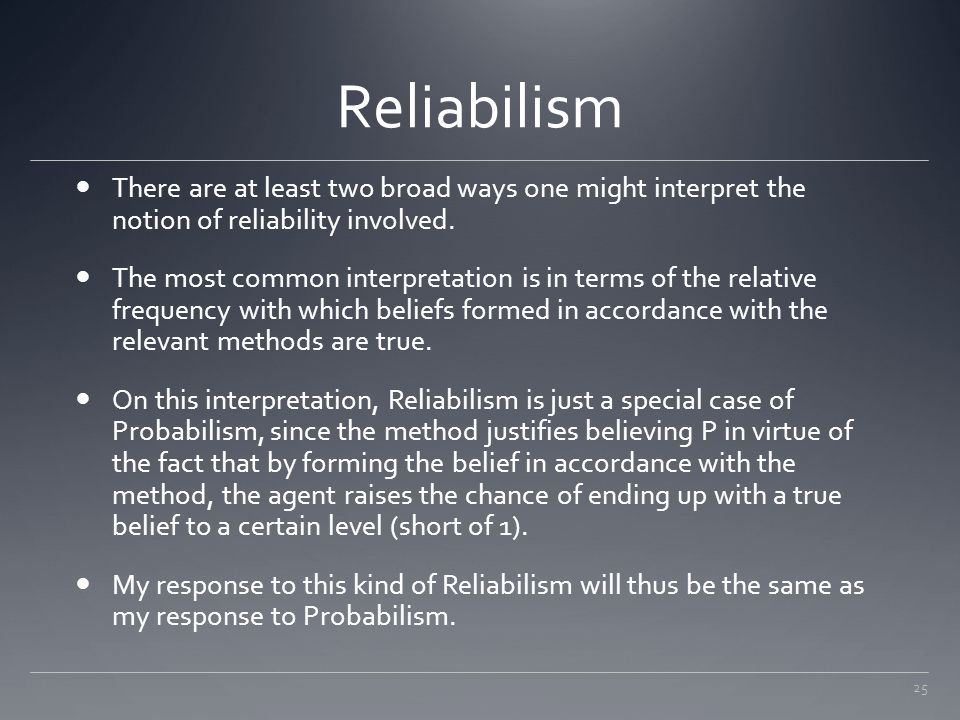 Reliabilism There are at least two broad ways one might interpret the notion of reliability involved.