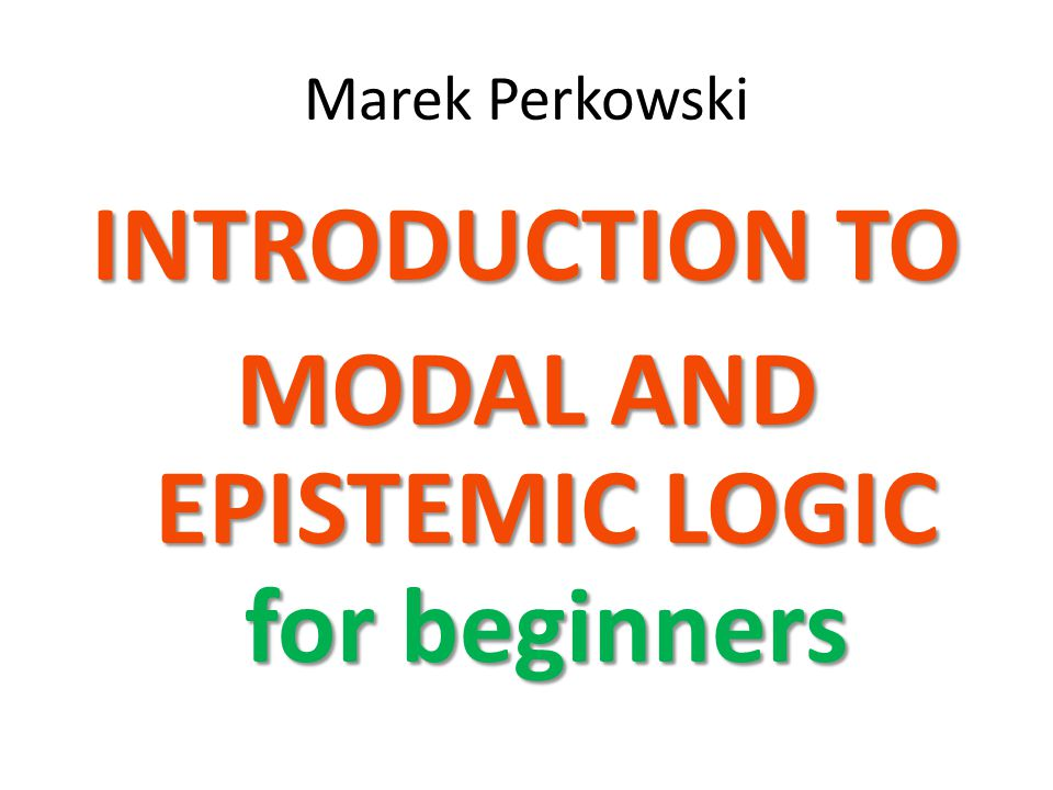 INTRODUCTION TO MODAL AND EPISTEMIC LOGIC for beginners