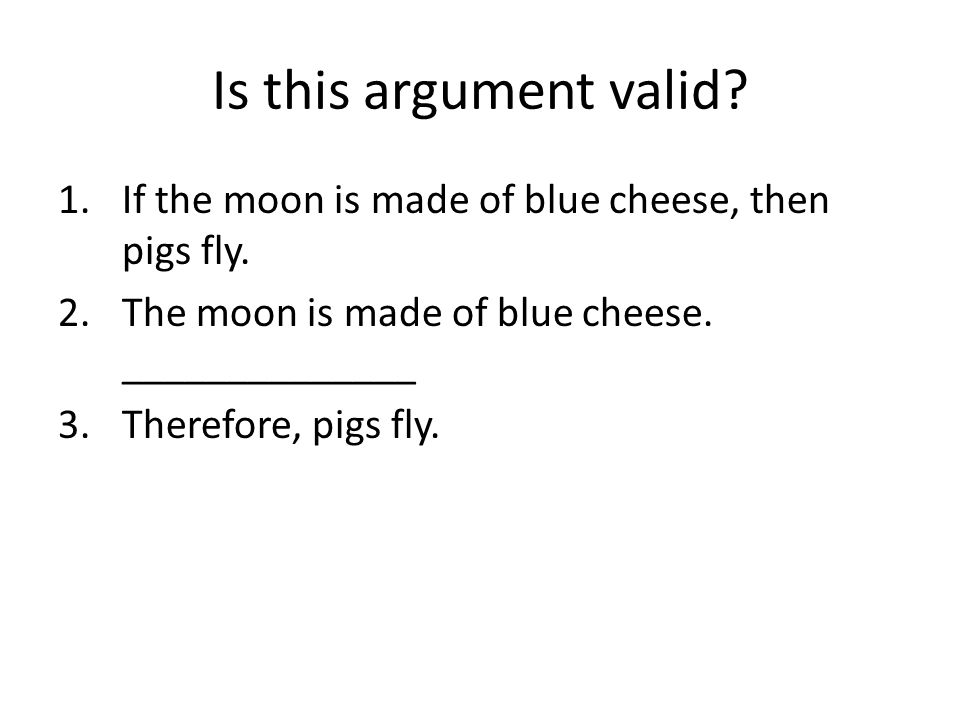 Is this argument valid If the moon is made of blue cheese, then pigs fly. The moon is made of blue cheese. ______________.