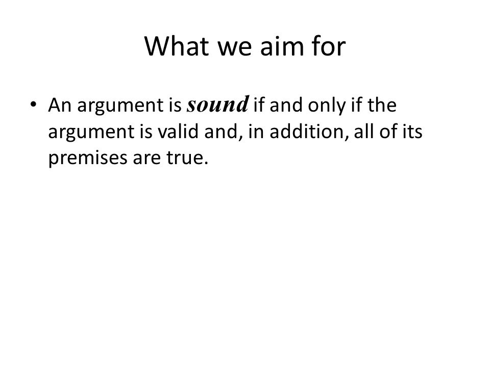 What we aim for An argument is sound if and only if the argument is valid and, in addition, all of its premises are true.