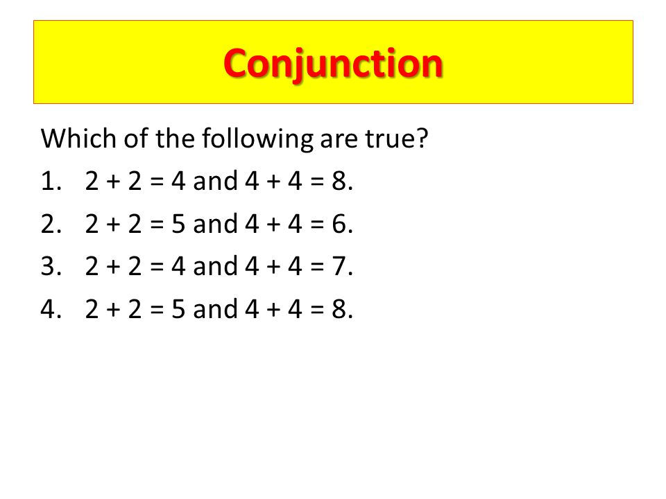Conjunction Which of the following are true 2 + 2 = 4 and 4 + 4 = 8.