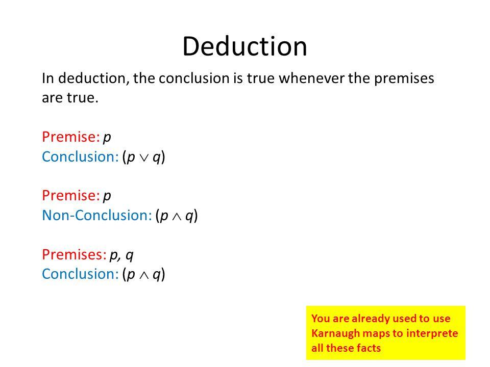 Deduction In deduction, the conclusion is true whenever the premises are true. Premise: p. Conclusion: (p  q)