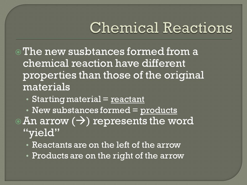 Chemical Reactions The new susbtances formed from a chemical reaction have different properties than those of the original materials.