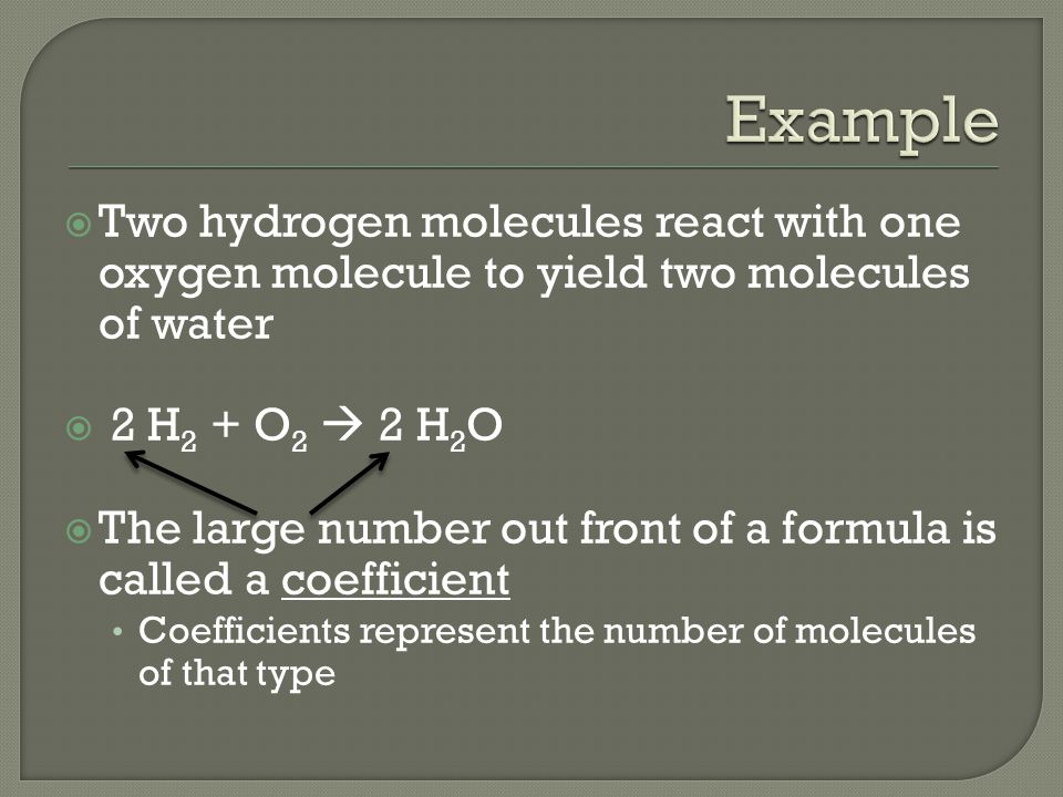 Example Two hydrogen molecules react with one oxygen molecule to yield two molecules of water. 2 H2 + O2  2 H2O.