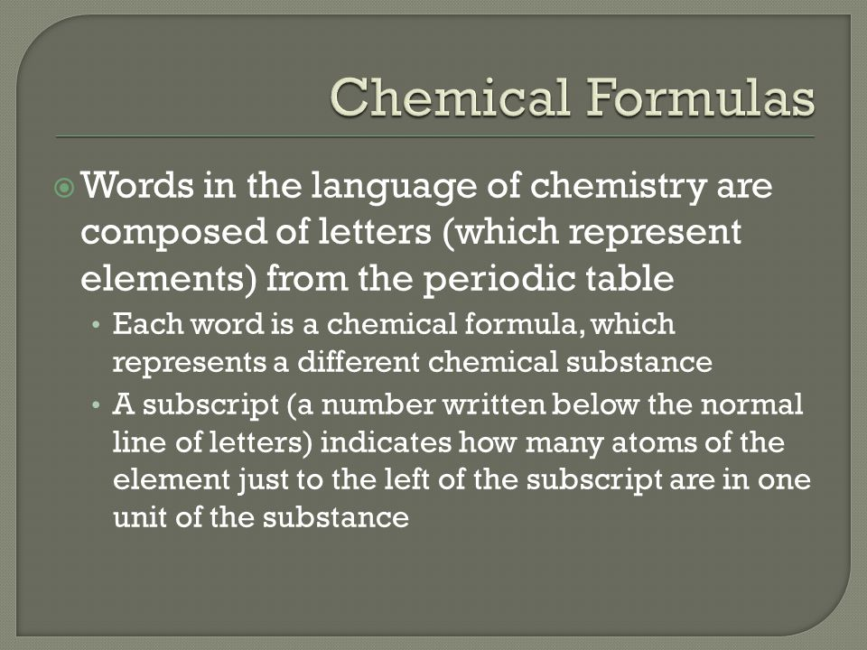 Chemical Formulas Words in the language of chemistry are composed of letters (which represent elements) from the periodic table.
