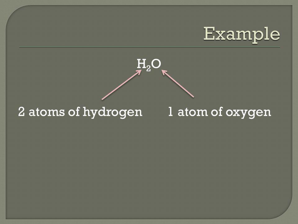 H2O 2 atoms of hydrogen 1 atom of oxygen