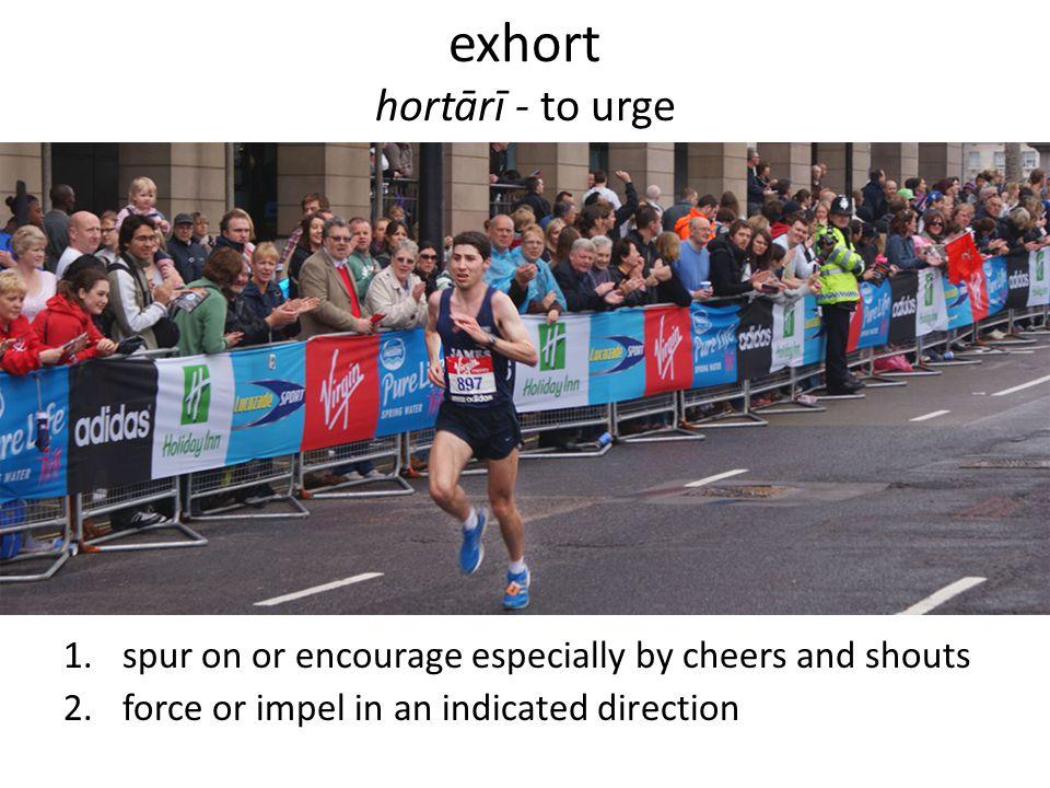 exhort hortārī - to urge