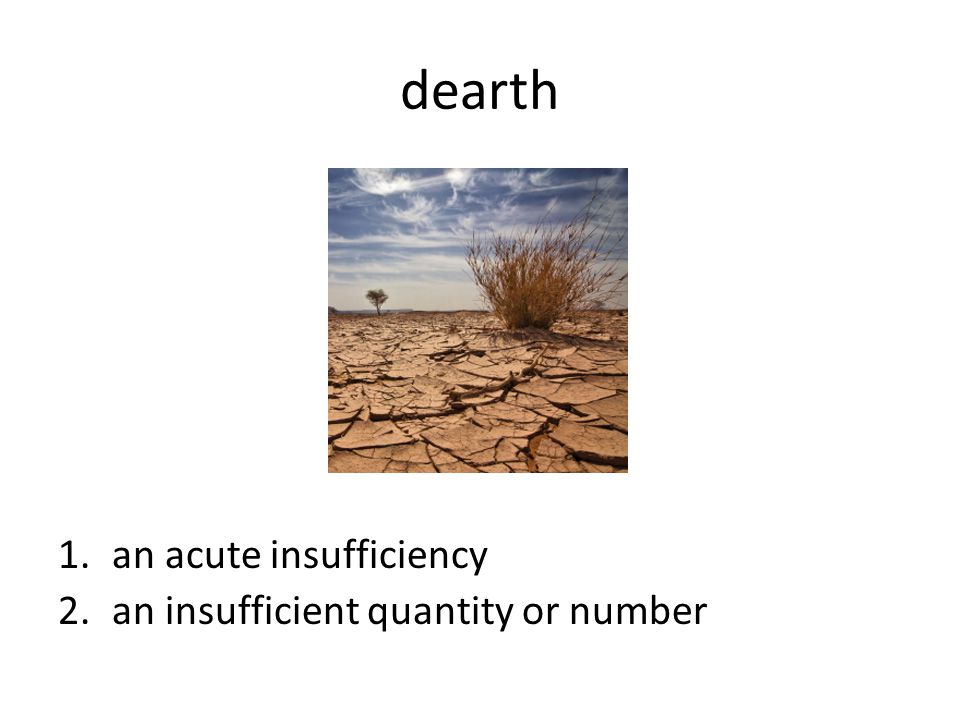 dearth an acute insufficiency an insufficient quantity or number