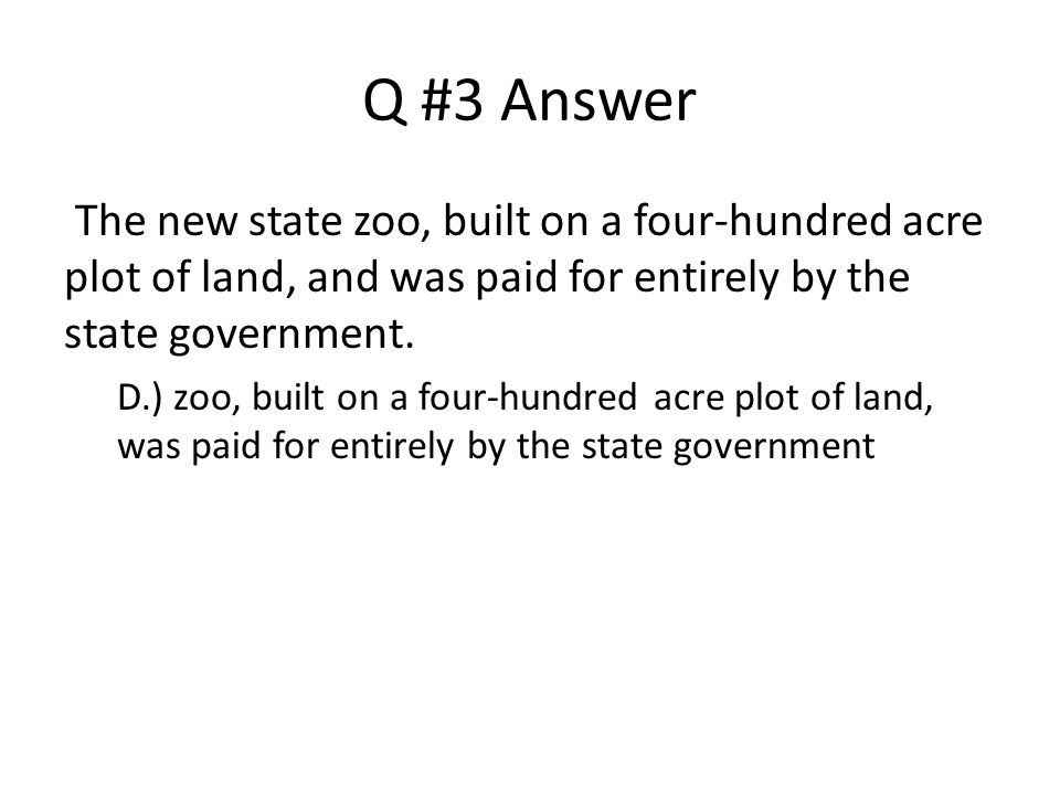 Q #3 Answer The new state zoo, built on a four-hundred acre plot of land, and was paid for entirely by the state government.