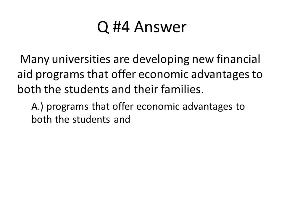 Q #4 Answer Many universities are developing new financial aid programs that offer economic advantages to both the students and their families.