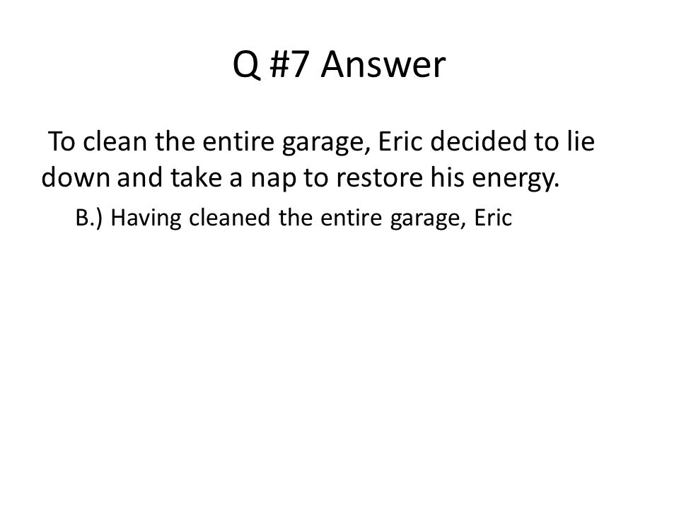 Q #7 Answer To clean the entire garage, Eric decided to lie down and take a nap to restore his energy.