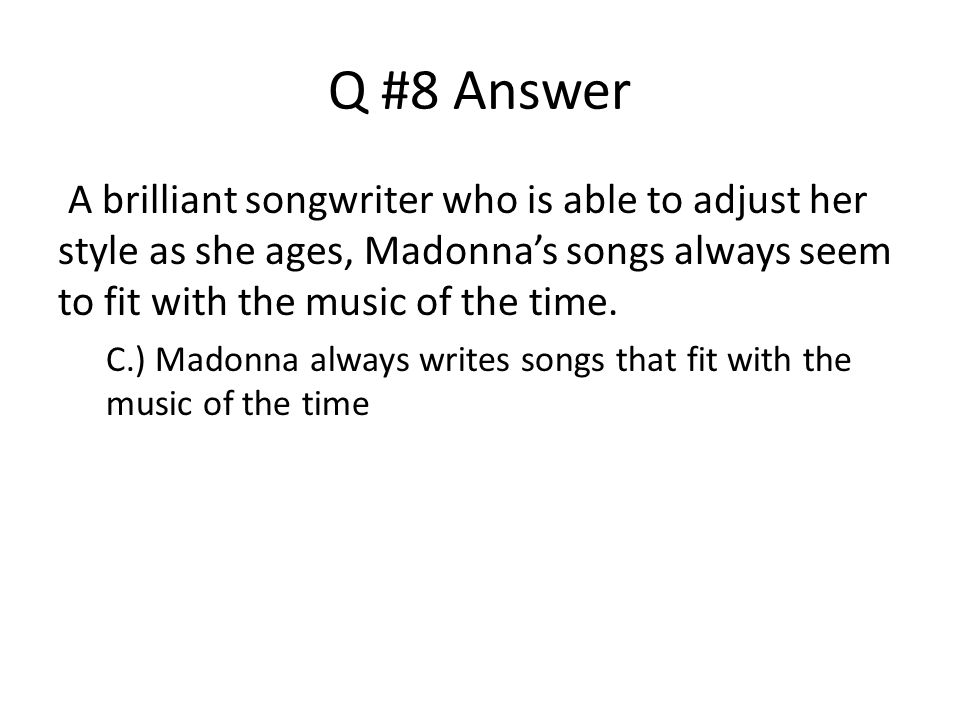 Q #8 Answer A brilliant songwriter who is able to adjust her style as she ages, Madonna's songs always seem to fit with the music of the time.