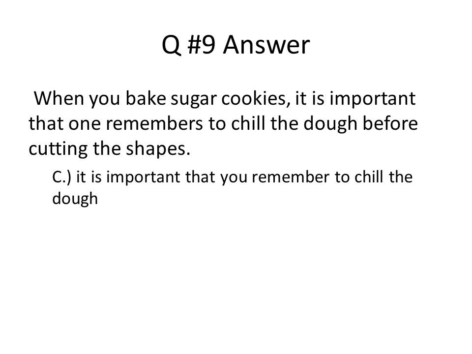 Q #9 Answer When you bake sugar cookies, it is important that one remembers to chill the dough before cutting the shapes.