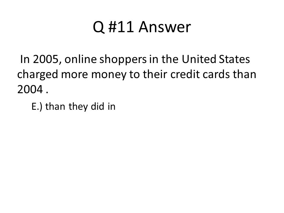 Q #11 Answer In 2005, online shoppers in the United States charged more money to their credit cards than 2004 .