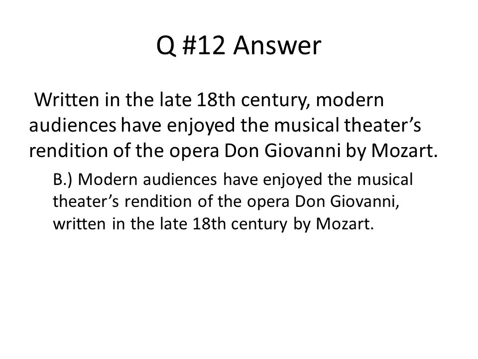 Q #12 Answer Written in the late 18th century, modern audiences have enjoyed the musical theater's rendition of the opera Don Giovanni by Mozart.