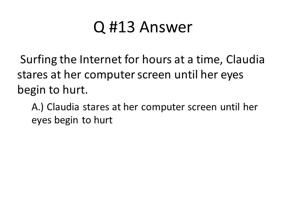 Q #13 Answer Surfing the Internet for hours at a time, Claudia stares at her computer screen until her eyes begin to hurt.
