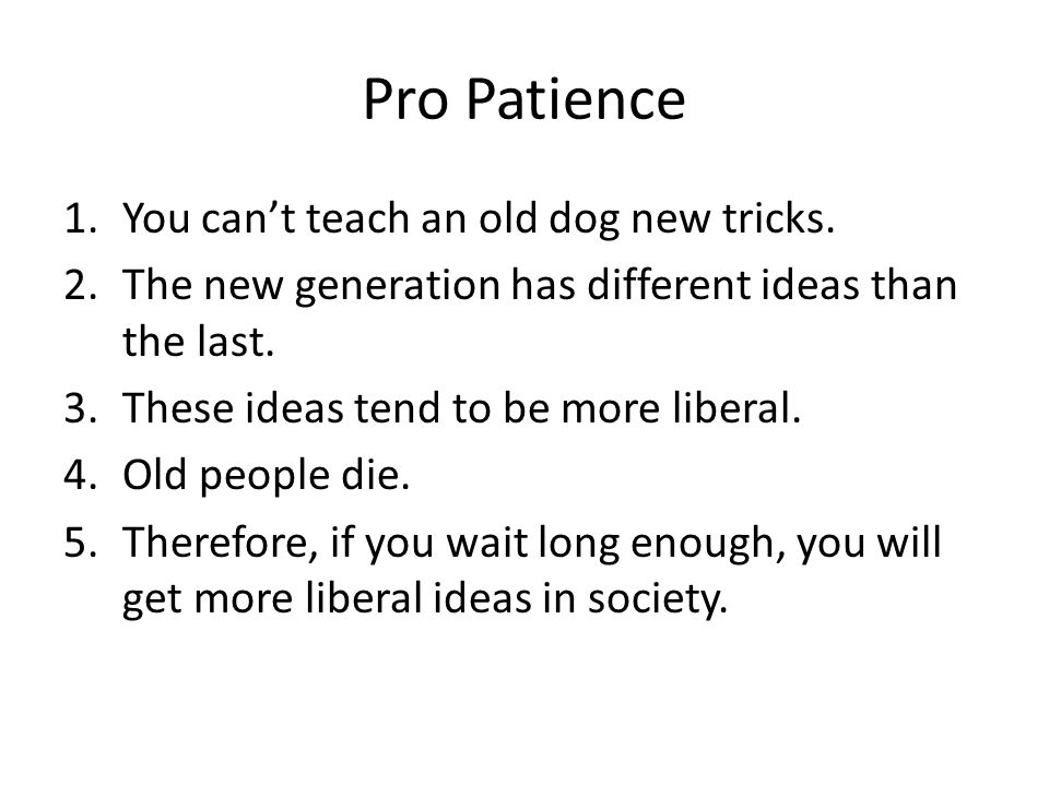 Pro Patience You can't teach an old dog new tricks.