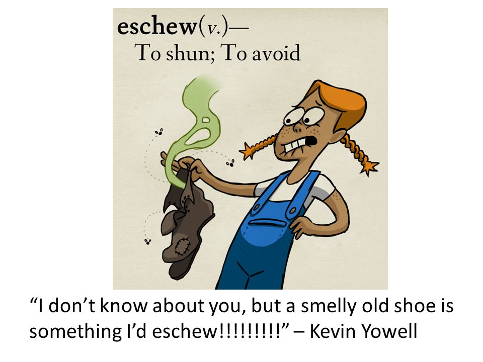 eschew I don't know about you, but a smelly old shoe is something I'd eschew!!!!!!!!! – Kevin Yowell.