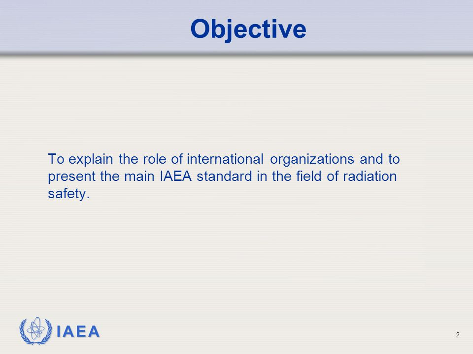 Objective To explain the role of international organizations and to present the main IAEA standard in the field of radiation safety.